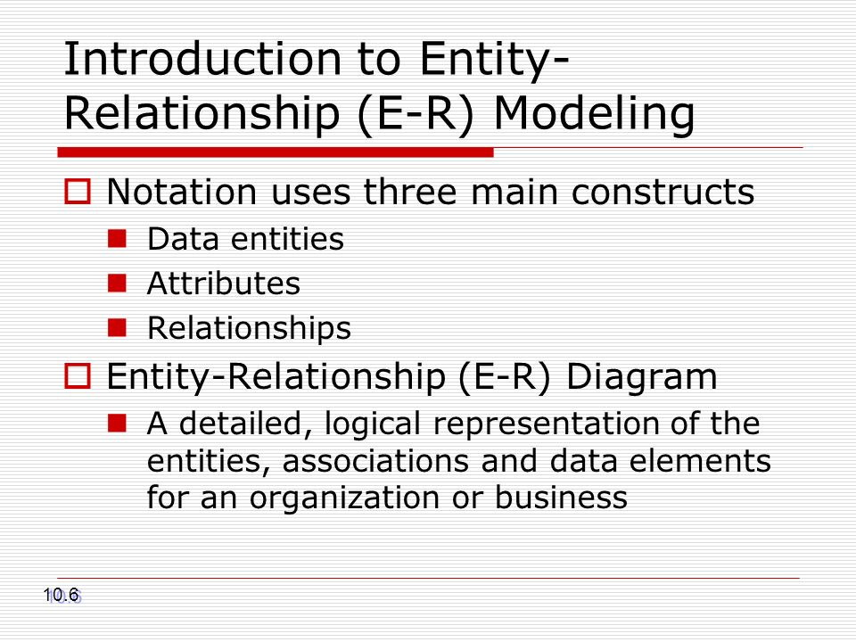 Introduction to Entity- Relationship (E-R) Modeling Notation uses three main constructs Data entities Attributes Relationships Entity-Relationship (E-