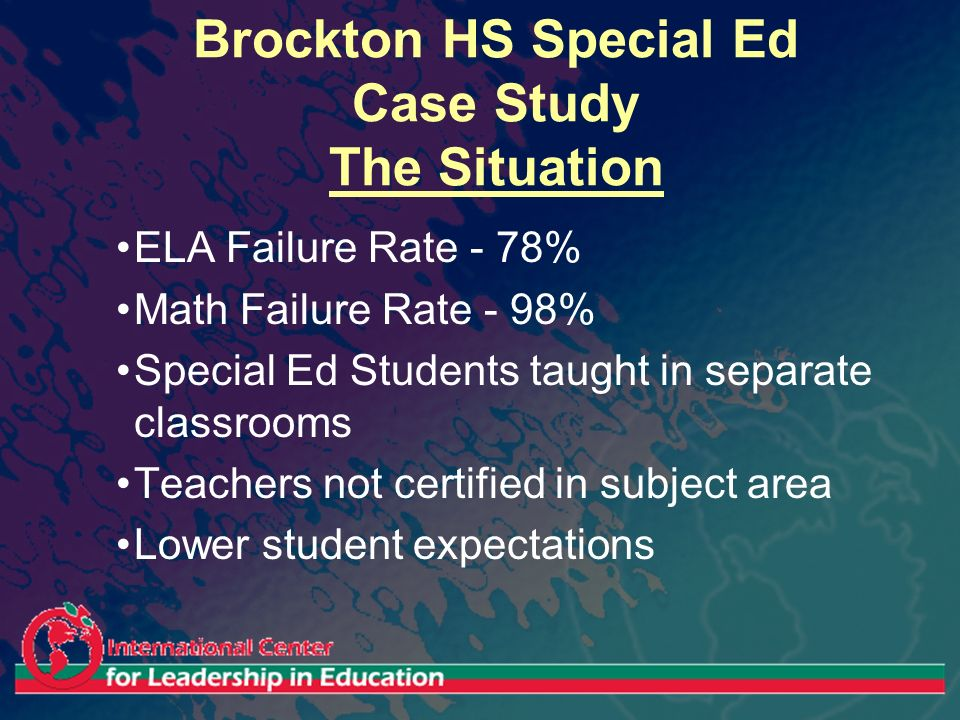 Brockton HS Special Ed Case Study The Situation ELA Failure Rate - 78% Math Failure Rate - 98% Special Ed Students taught in separate classrooms Teach