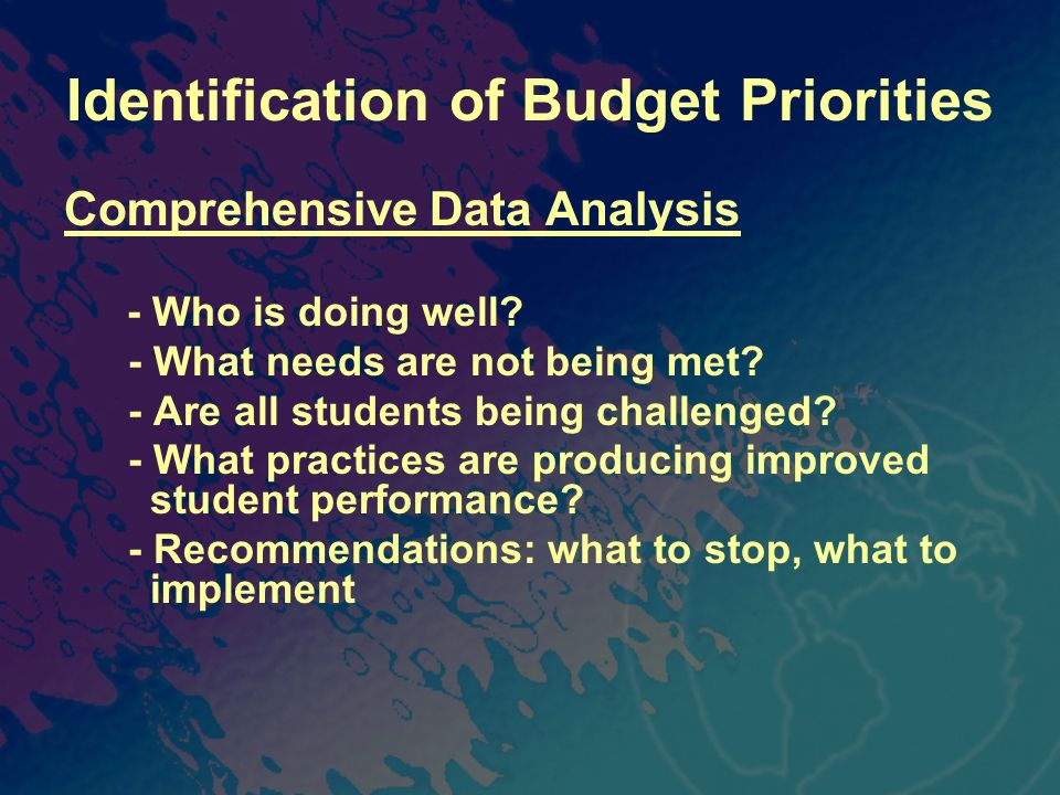 Identification of Budget Priorities Comprehensive Data Analysis - Who is doing well? - What needs are not being met? - Are all students being challeng