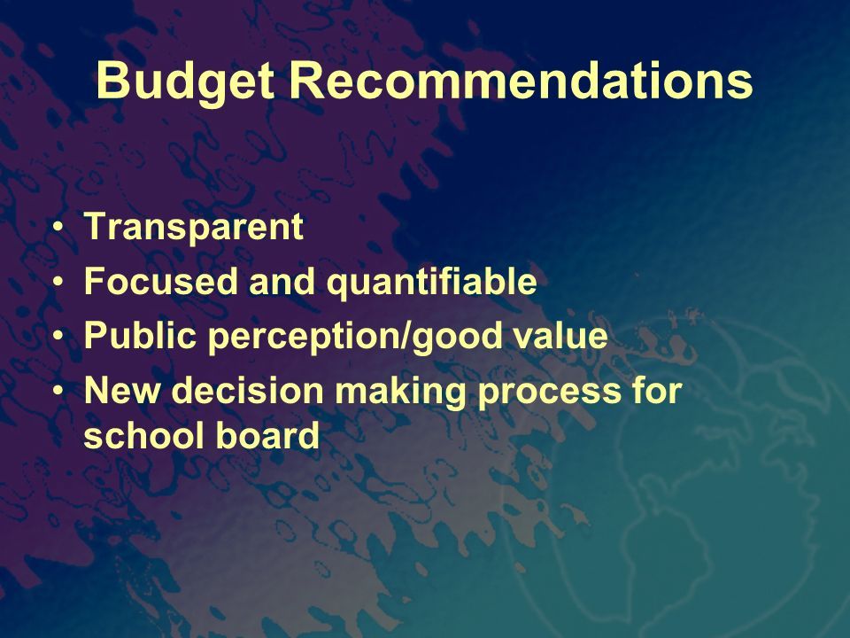 Budget Recommendations Transparent Focused and quantifiable Public perception/good value New decision making process for school board