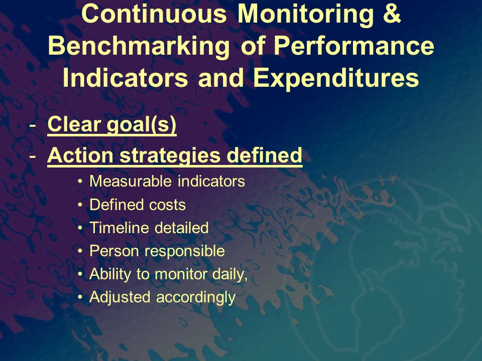 Continuous Monitoring & Benchmarking of Performance Indicators and Expenditures -Clear goal(s) -Action strategies defined Measurable indicators Define