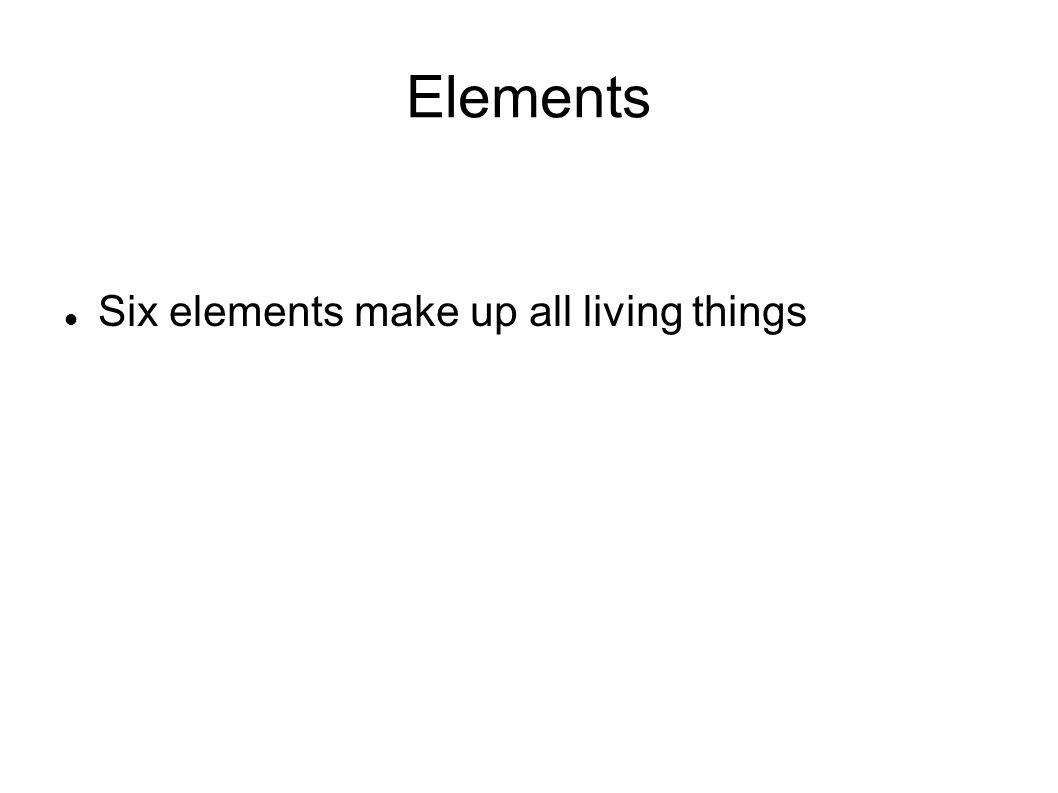 Elements Six elements make up all living things
