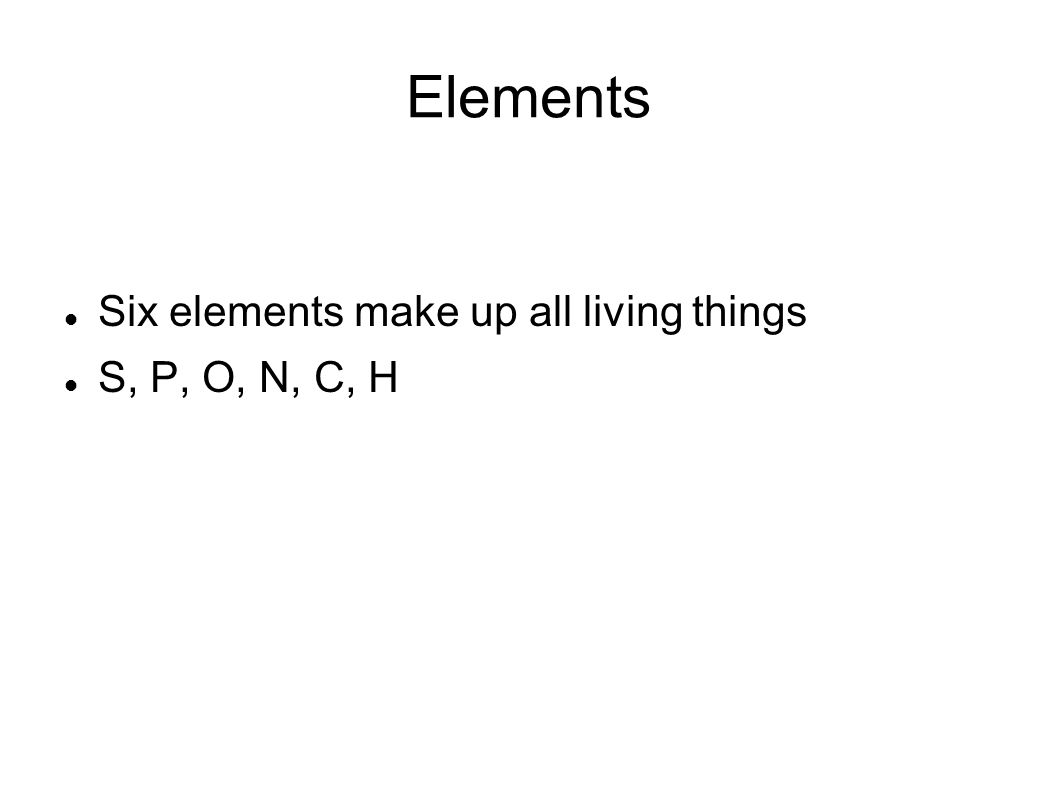 Elements Six elements make up all living things S, P, O, N, C, H