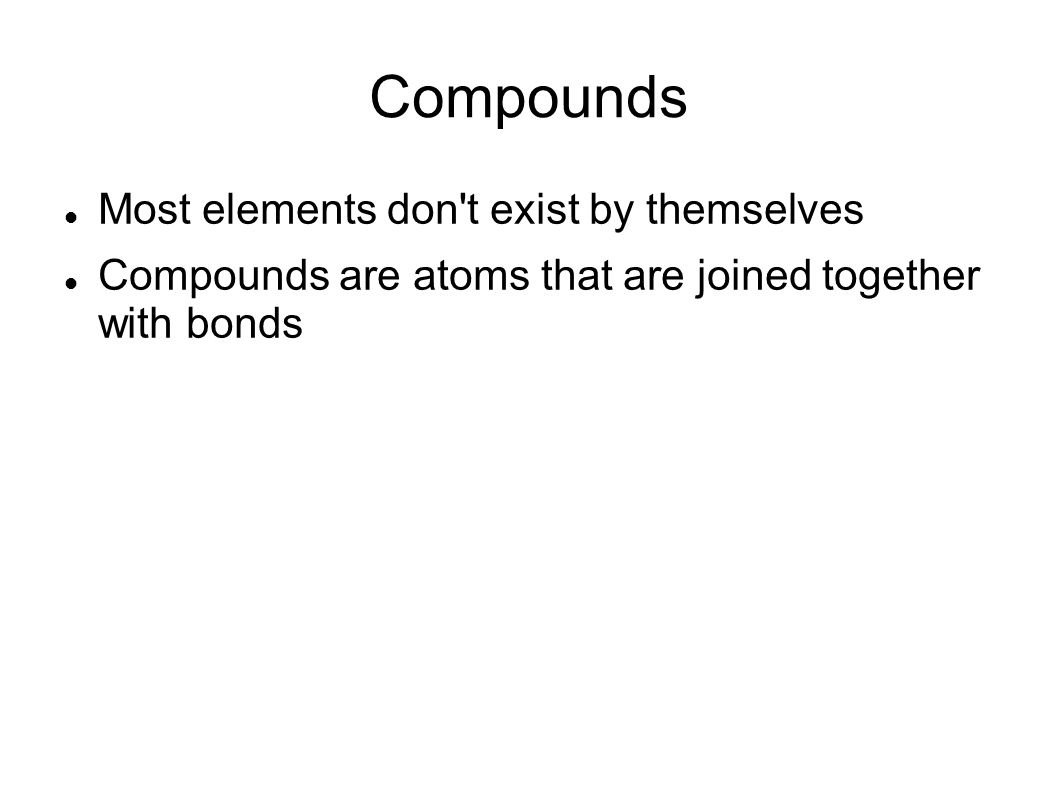 Compounds Most elements don t exist by themselves Compounds are atoms that are joined together with bonds