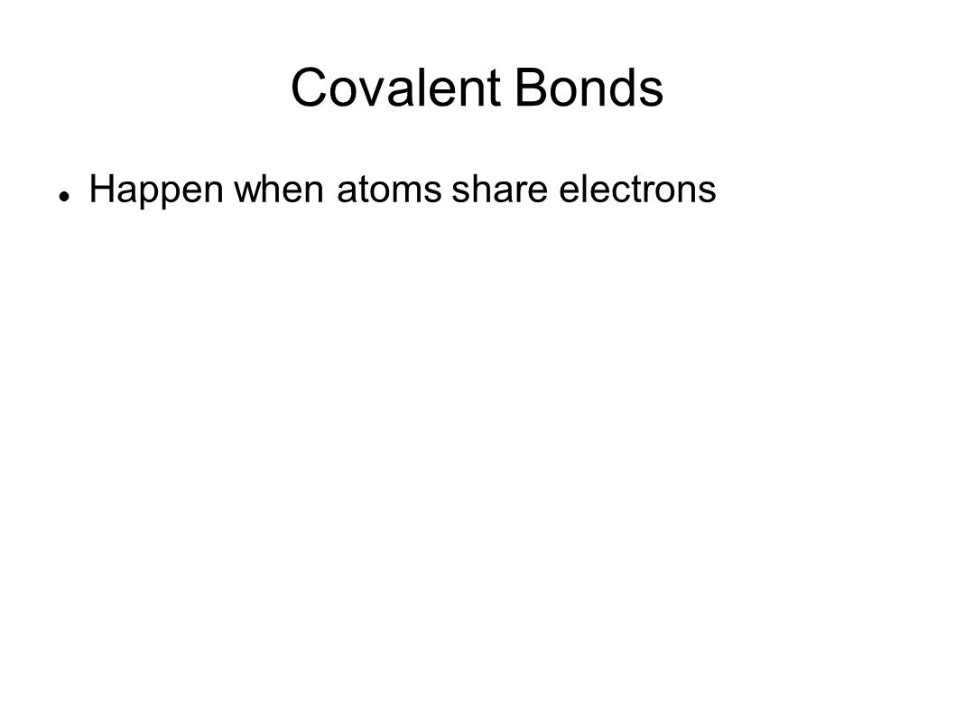 Covalent Bonds Happen when atoms share electrons