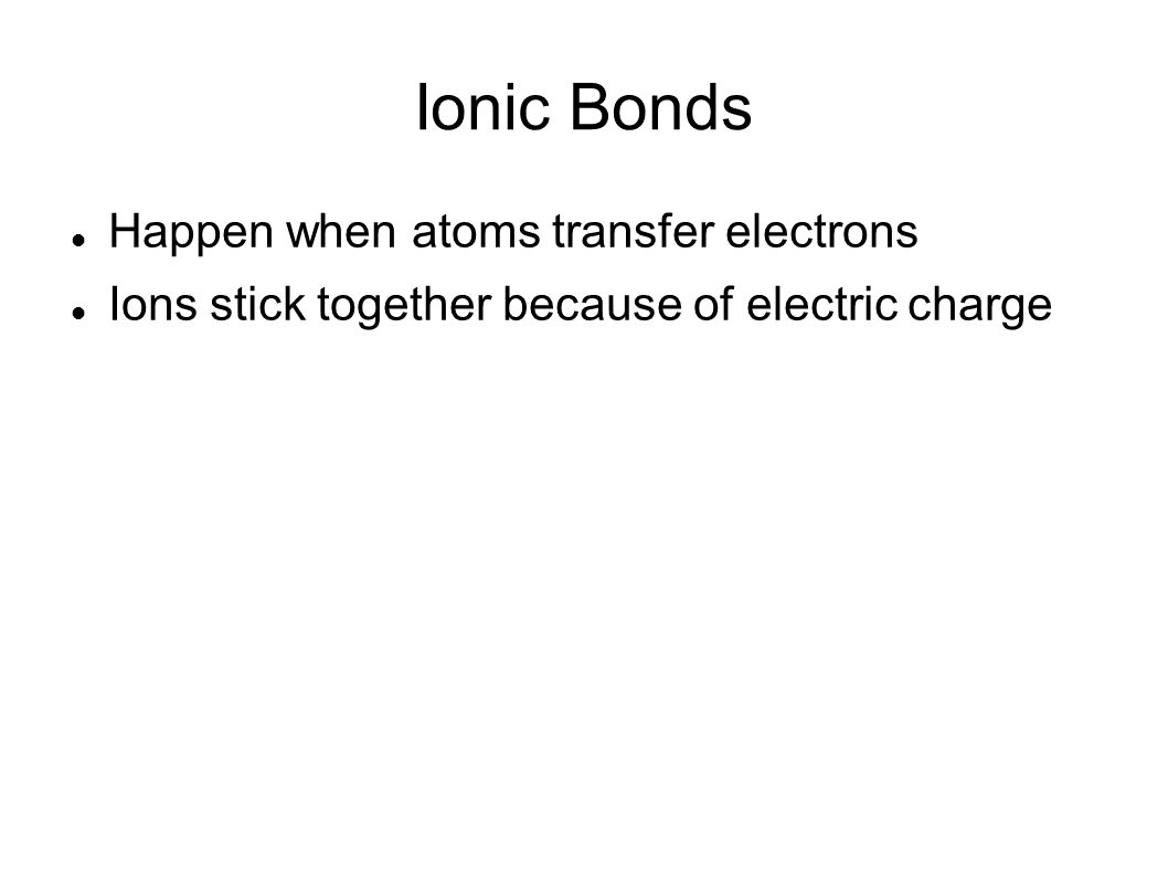 Ionic Bonds Happen when atoms transfer electrons Ions stick together because of electric charge