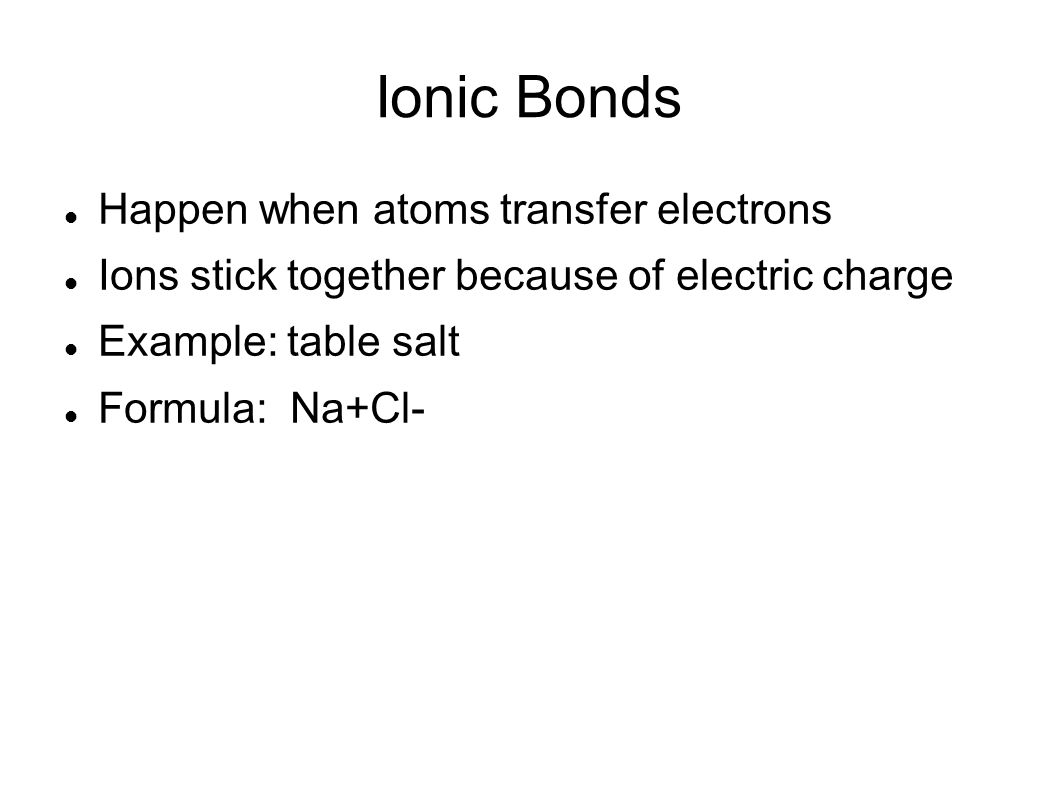 Ionic Bonds Happen when atoms transfer electrons Ions stick together because of electric charge Example: table salt Formula: Na+Cl-