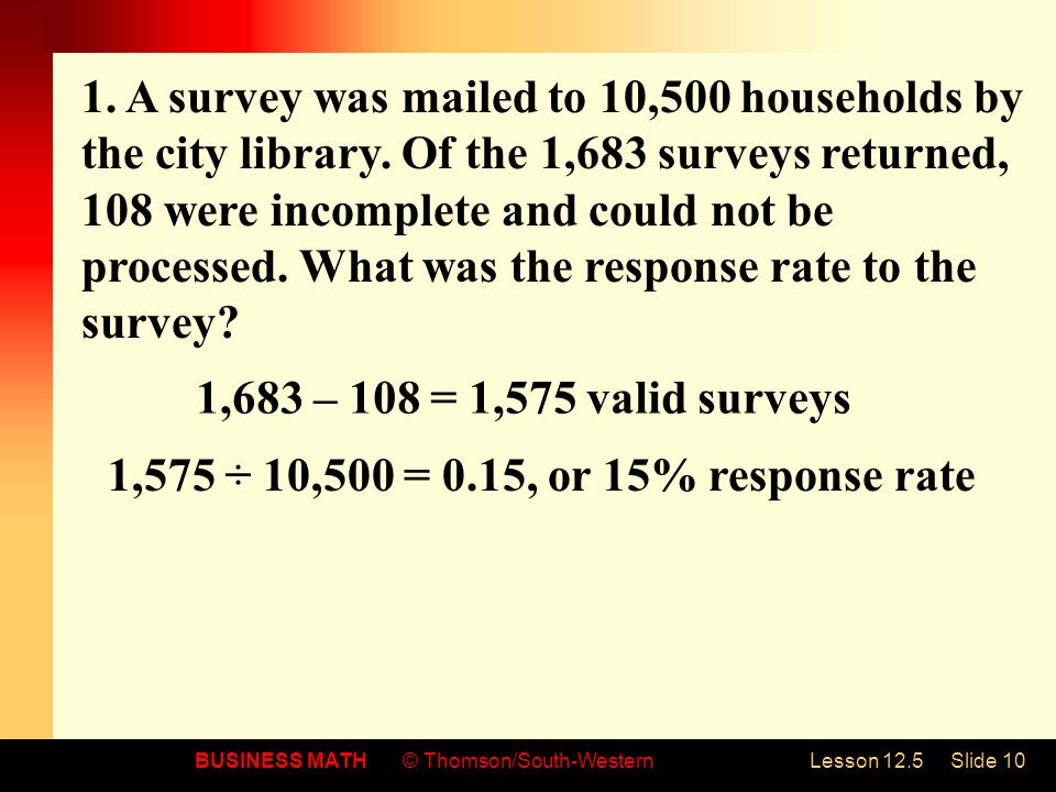 BUSINESS MATH© Thomson/South-WesternLesson 12.5Slide 10 1. A survey was mailed to 10,500 households by the city library. Of the 1,683 surveys returned