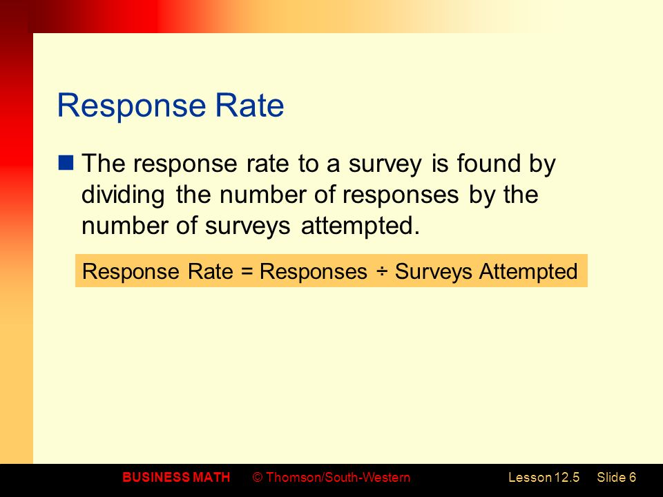 BUSINESS MATH© Thomson/South-WesternLesson 12.5Slide 6 Response Rate The response rate to a survey is found by dividing the number of responses by the