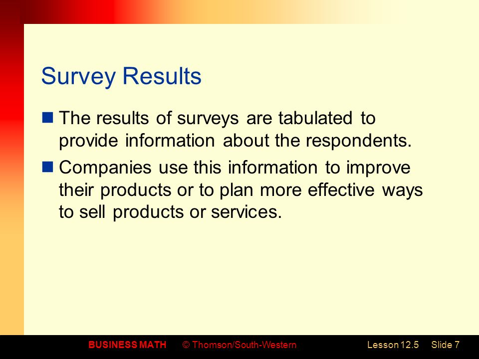 BUSINESS MATH© Thomson/South-WesternLesson 12.5Slide 7 Survey Results The results of surveys are tabulated to provide information about the respondent
