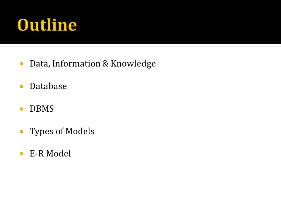 Data, Information & Knowledge Database DBMS Types of Models E-R Model