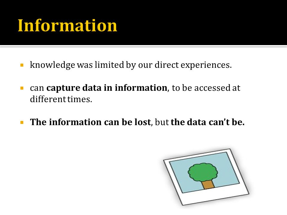 knowledge was limited by our direct experiences. can capture data in information, to be accessed at different times. The information can be lost, but