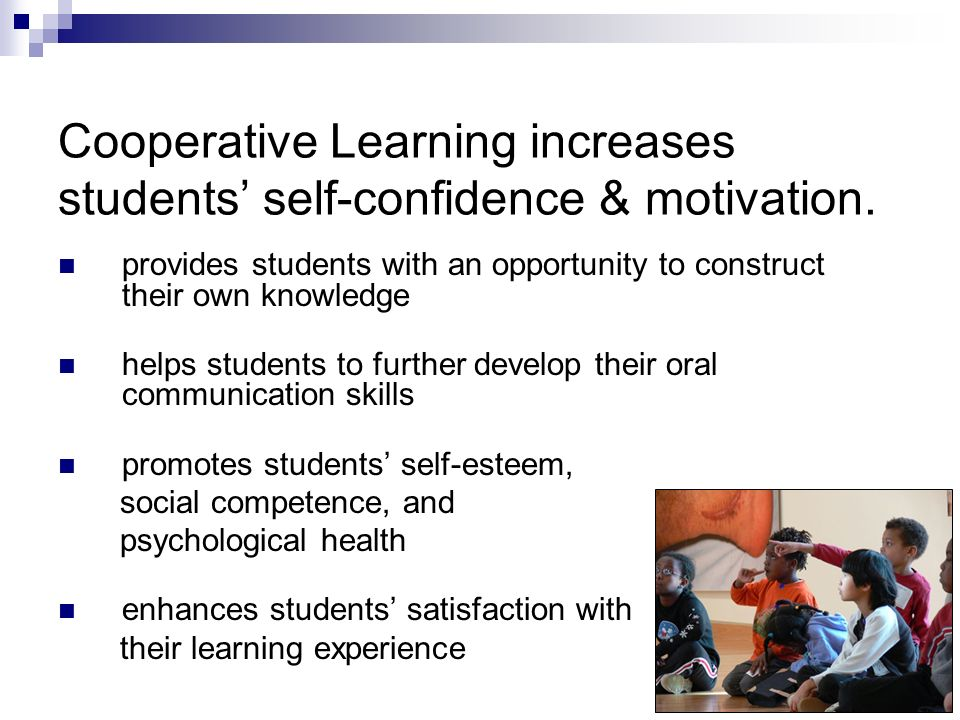 Cooperative Learning improves students academic achievement. promotes student learning through more active participation motivates students to learn t