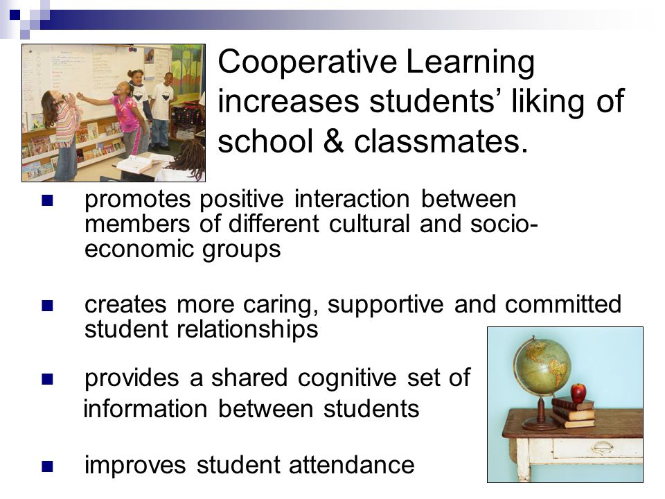 Cooperative Learning increases students self-confidence & motivation. provides students with an opportunity to construct their own knowledge helps stu