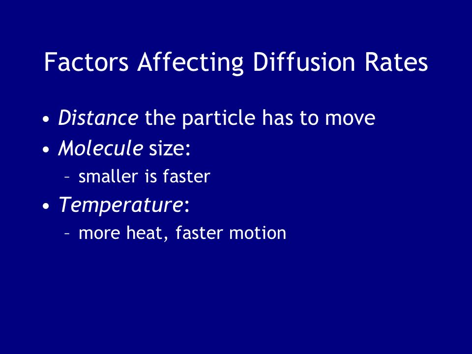 Factors Affecting Diffusion Rates Distance the particle has to move Molecule size: –smaller is faster Temperature: –more heat, faster motion