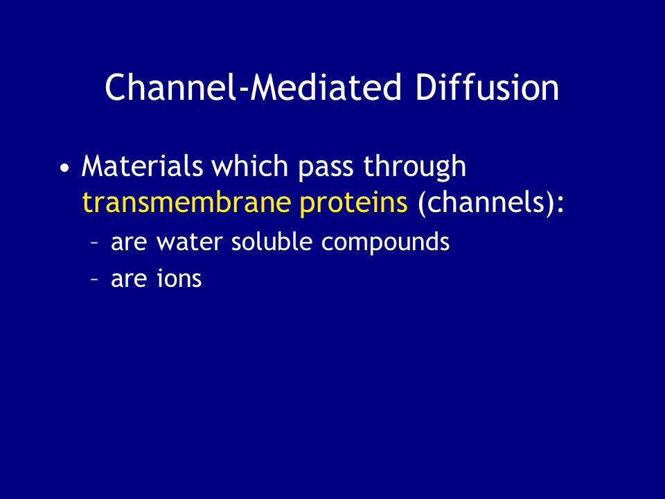 Channel-Mediated Diffusion Materials which pass through transmembrane proteins (channels): –are water soluble compounds –are ions
