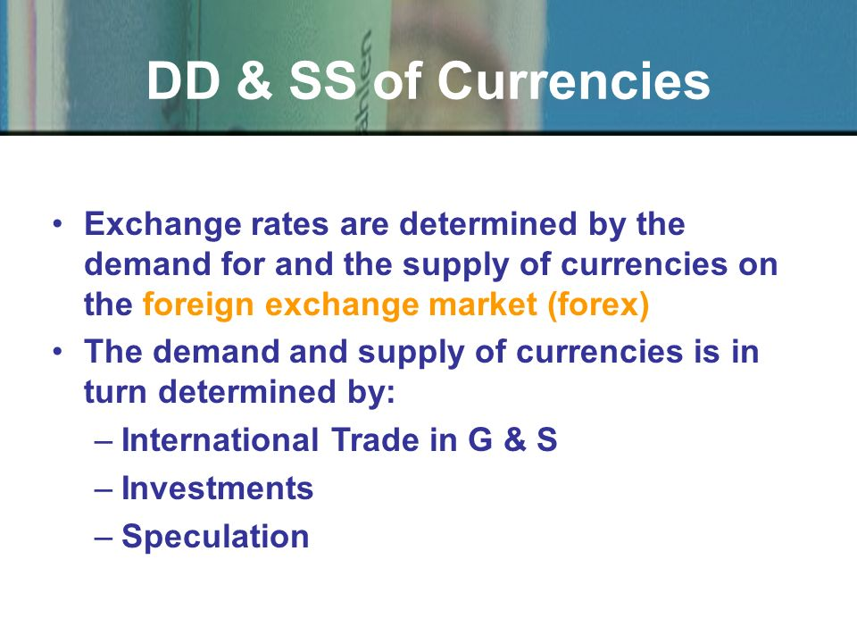 DD & SS of Currencies Exchange rates are determined by the demand for and the supply of currencies on the foreign exchange market (forex) The demand a