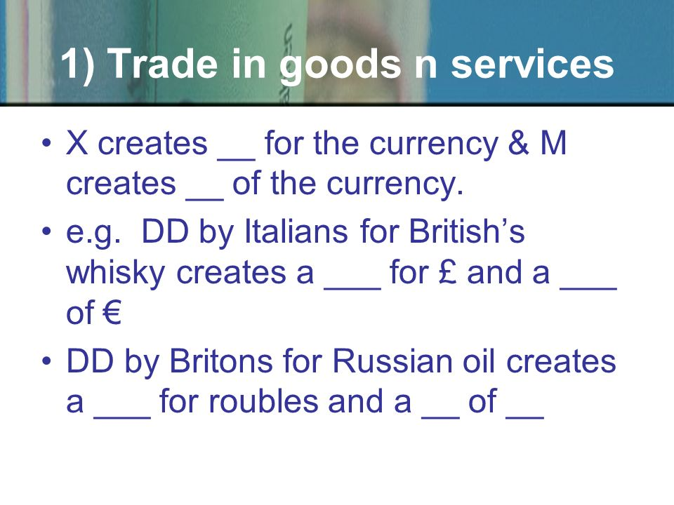 X creates __ for the currency & M creates __ of the currency. e.g. DD by Italians for Britishs whisky creates a ___ for £ and a ___ of DD by Britons f