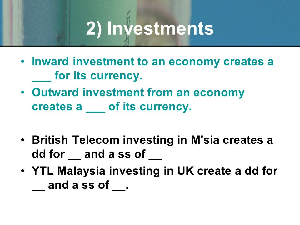 Inward investment to an economy creates a ___ for its currency. Outward investment from an economy creates a ___ of its currency. British Telecom inve