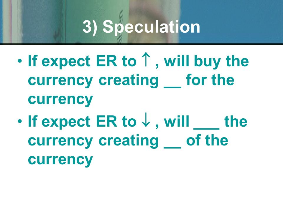 If expect ER to, will buy the currency creating __ for the currency If expect ER to, will ___ the currency creating __ of the currency 3) Speculation