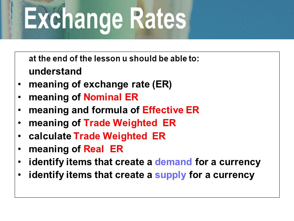 at the end of the lesson u should be able to: understand meaning of exchange rate (ER) meaning of Nominal ER meaning and formula of Effective ER meani