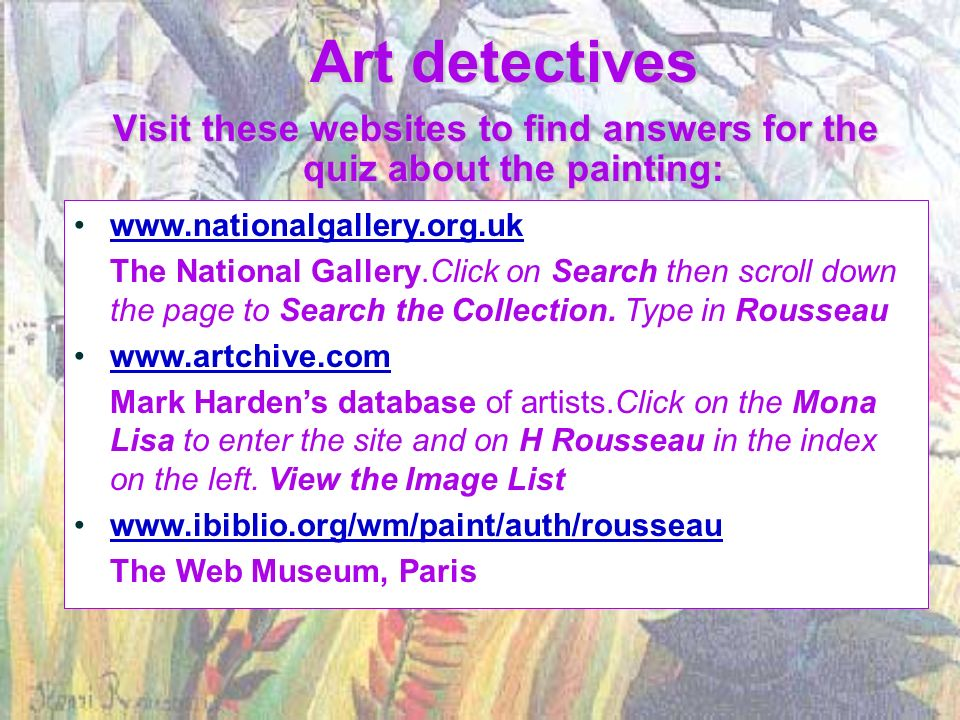 Art detectives Visit these websites to find answers for the quiz about the painting: www.nationalgallery.org.uk The National Gallery.Click on Search then scroll down the page to Search the Collection.