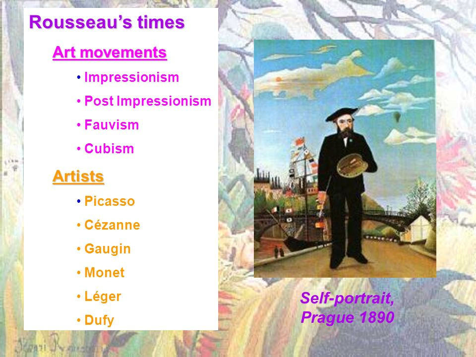 Self-portrait, Prague 1890 Rousseaus times Art movements Impressionism Post Impressionism Fauvism CubismArtists Picasso Cézanne Gaugin Monet Léger Dufy