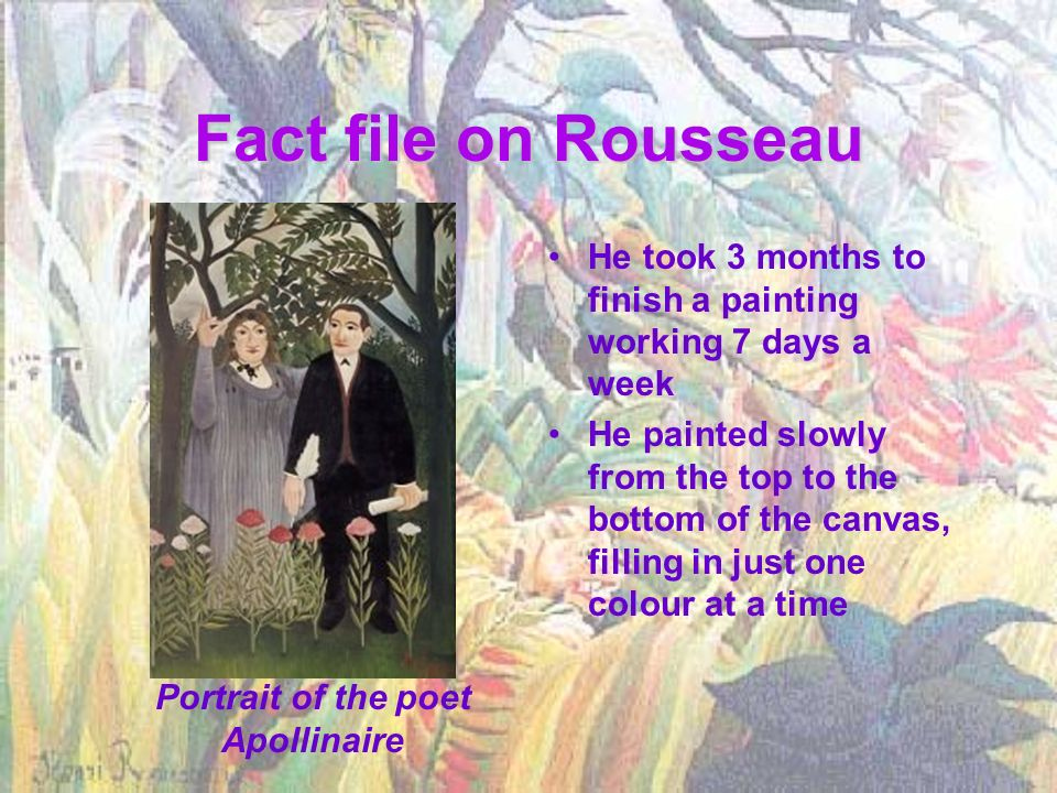 Fact file on Rousseau He took 3 months to finish a painting working 7 days a week He painted slowly from the top to the bottom of the canvas, filling in just one colour at a time Portrait of the poet Apollinaire
