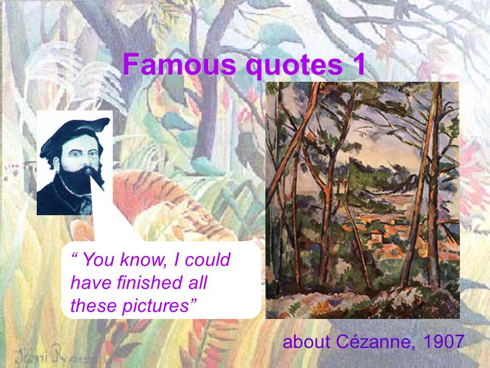 Famous quotes 1 about Cézanne, 1907 You know, I could have finished all these pictures
