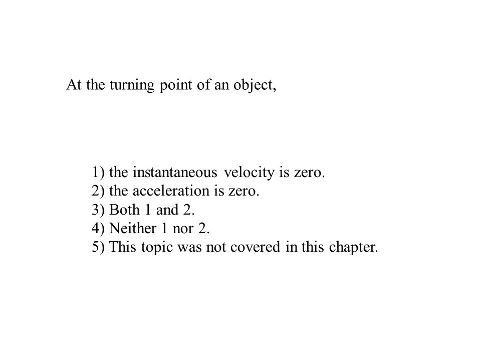 At the turning point of an object, 1) the instantaneous velocity is zero. 2) the acceleration is zero. 3) Both 1 and 2. 4) Neither 1 nor 2. 5) This to