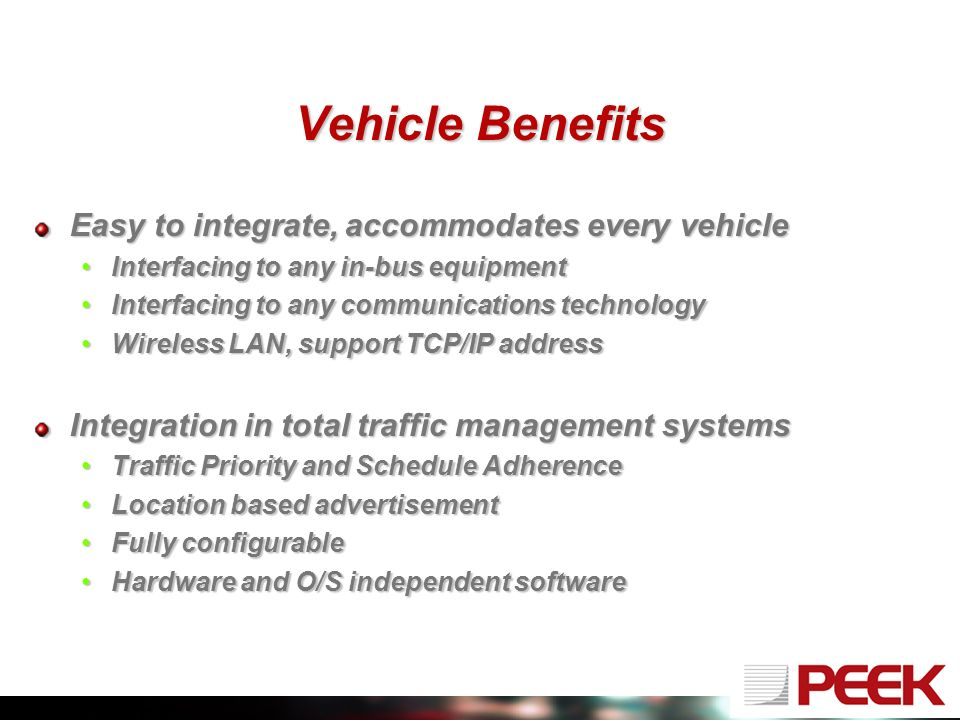Vehicle Benefits Easy to integrate, accommodates every vehicle Interfacing to any in-bus equipmentInterfacing to any in-bus equipment Interfacing to any communications technologyInterfacing to any communications technology Wireless LAN, support TCP/IP addressWireless LAN, support TCP/IP address Integration in total traffic management systems Traffic Priority and Schedule AdherenceTraffic Priority and Schedule Adherence Location based advertisementLocation based advertisement Fully configurableFully configurable Hardware and O/S independent softwareHardware and O/S independent software