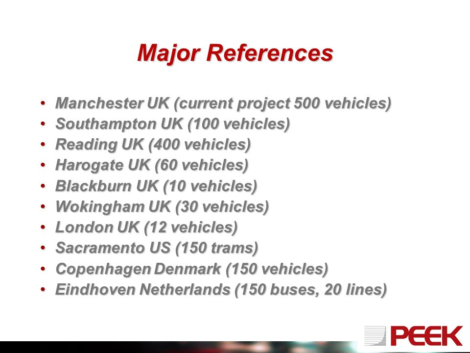 Major References Manchester UK (current project 500 vehicles)Manchester UK (current project 500 vehicles) Southampton UK (100 vehicles)Southampton UK (100 vehicles) Reading UK (400 vehicles)Reading UK (400 vehicles) Harogate UK (60 vehicles)Harogate UK (60 vehicles) Blackburn UK (10 vehicles)Blackburn UK (10 vehicles) Wokingham UK (30 vehicles)Wokingham UK (30 vehicles) London UK (12 vehicles)London UK (12 vehicles) Sacramento US (150 trams)Sacramento US (150 trams) Copenhagen Denmark (150 vehicles)Copenhagen Denmark (150 vehicles) Eindhoven Netherlands (150 buses, 20 lines)Eindhoven Netherlands (150 buses, 20 lines)