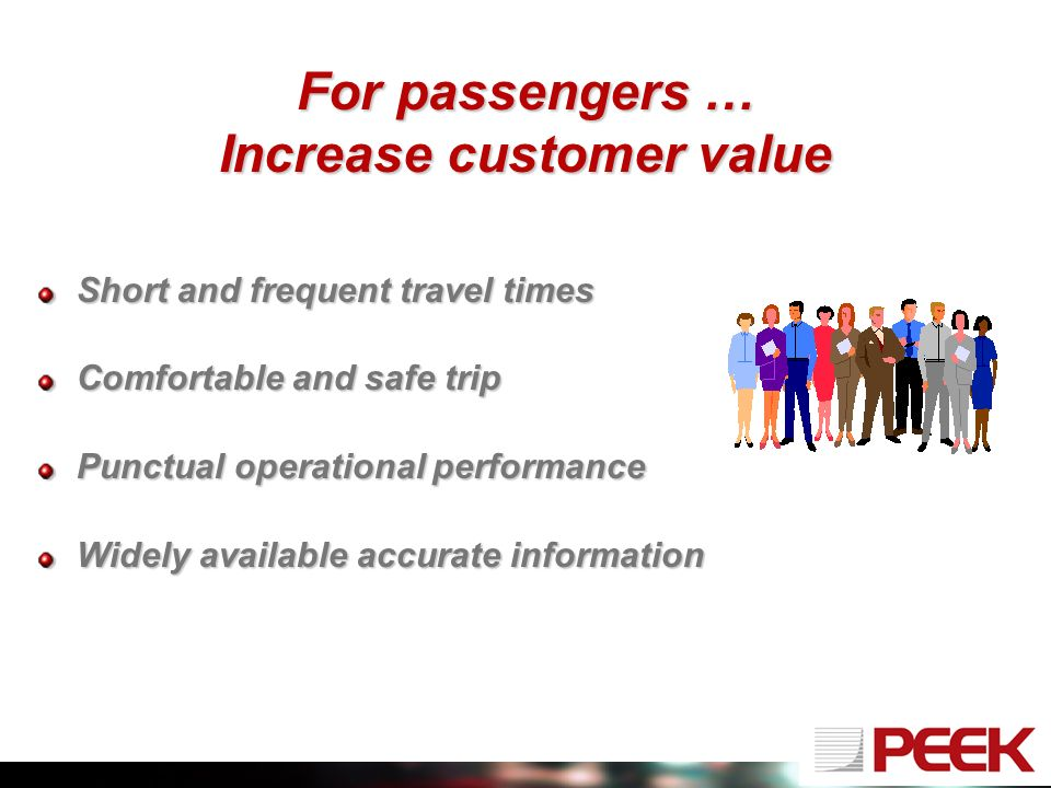 For passengers … Increase customer value Short and frequent travel times Comfortable and safe trip Punctual operational performance Widely available accurate information