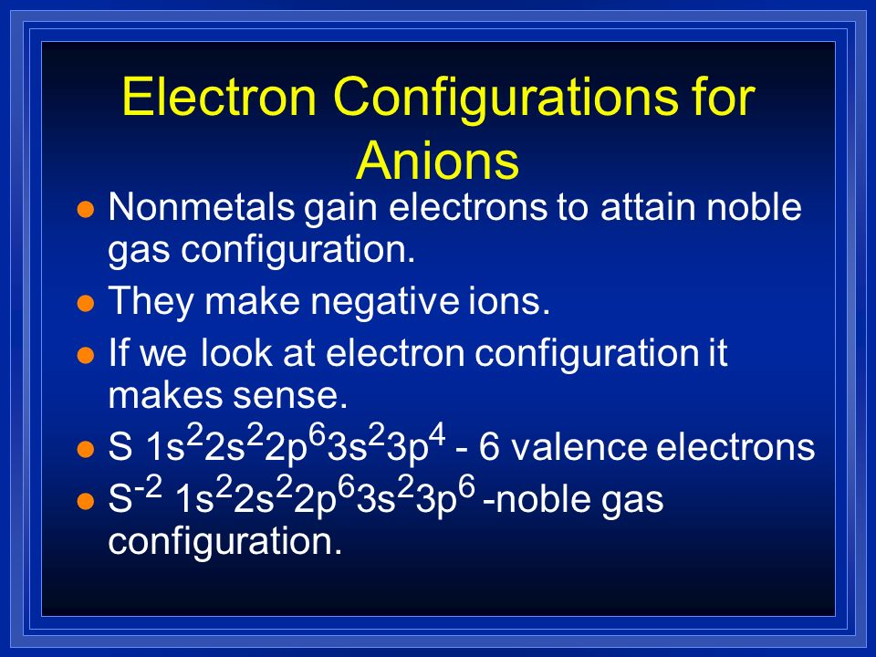 Electron Configurations for Anions Nonmetals gain electrons to attain noble gas configuration. They make negative ions. If we look at electron configu