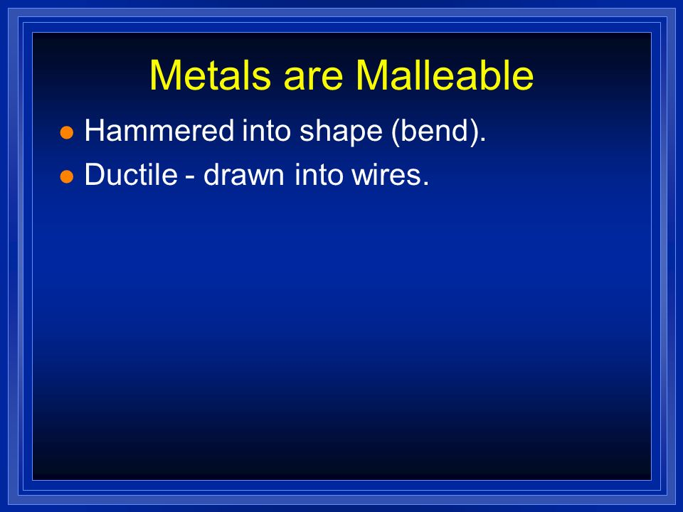 Metals are Malleable Hammered into shape (bend). Ductile - drawn into wires.