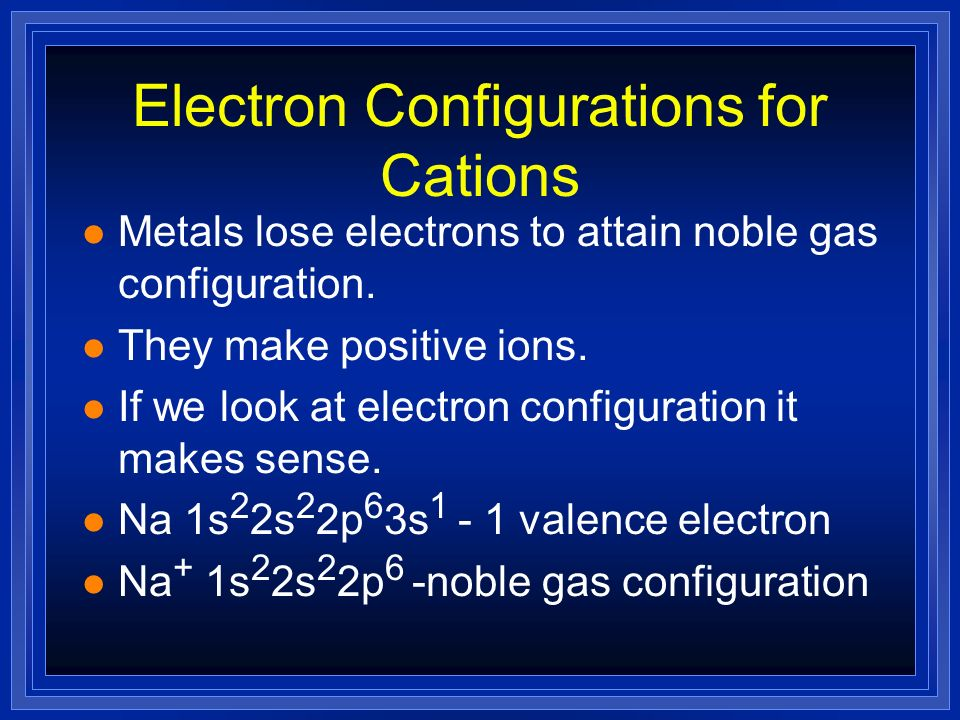 Electron Configurations for Cations Metals lose electrons to attain noble gas configuration. They make positive ions. If we look at electron configura