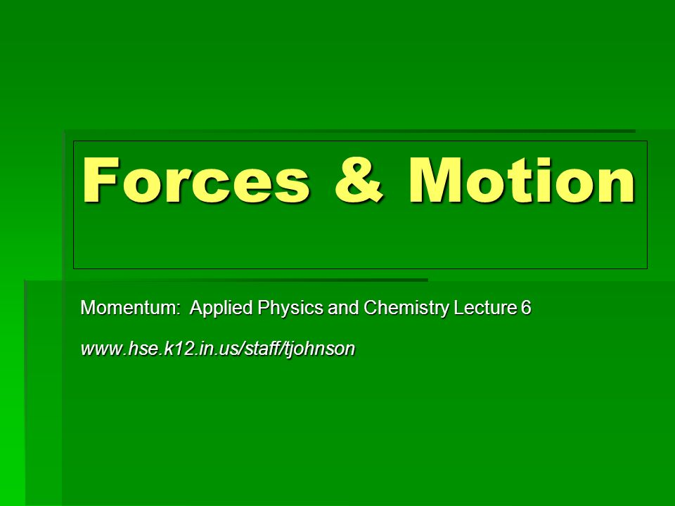 Forces & Motion Momentum: Applied Physics and Chemistry Lecture 6 www.hse.k12.in.us/staff/tjohnson