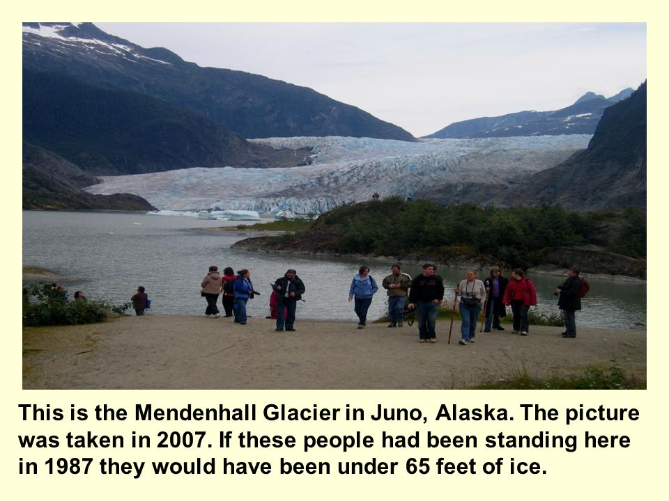 This is the Mendenhall Glacier in Juno, Alaska. The picture was taken in 2007. If these people had been standing here in 1987 they would have been und
