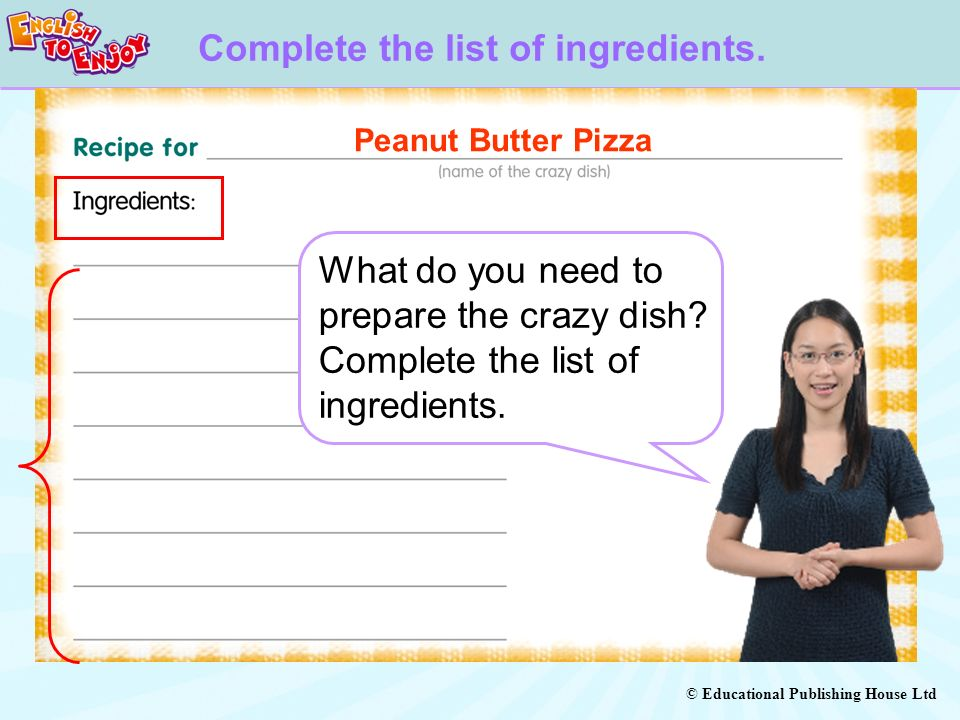 © Educational Publishing House Ltd Complete the list of ingredients. What do you need to prepare the crazy dish? Complete the list of ingredients. Pea