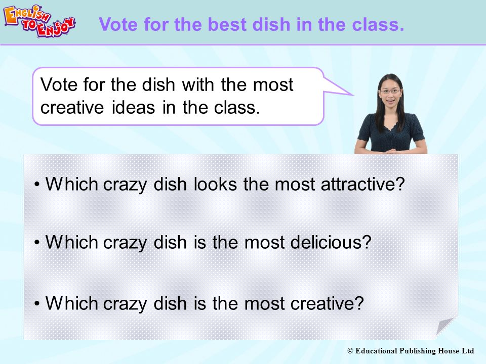 © Educational Publishing House Ltd Vote for the best dish in the class. Vote for the dish with the most creative ideas in the class. Which crazy dish