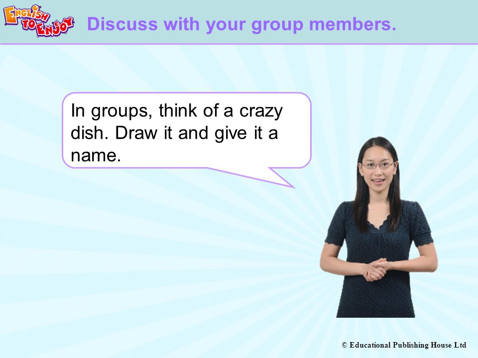 © Educational Publishing House Ltd Discuss with your group members. In groups, think of a crazy dish. Draw it and give it a name.