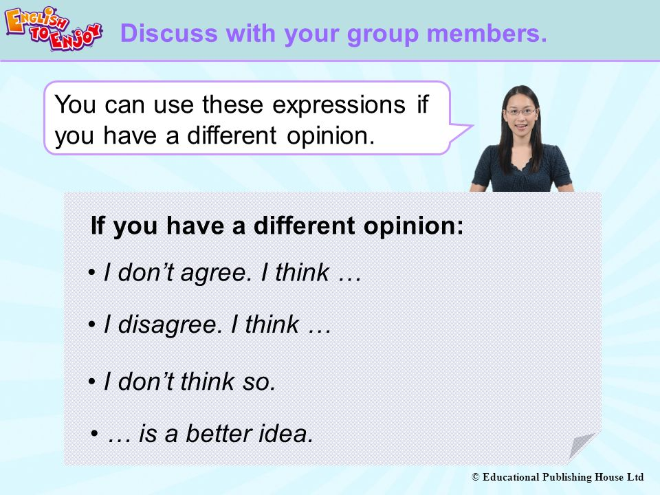 © Educational Publishing House Ltd You can use these expressions if you have a different opinion. Discuss with your group members. I dont agree. I thi