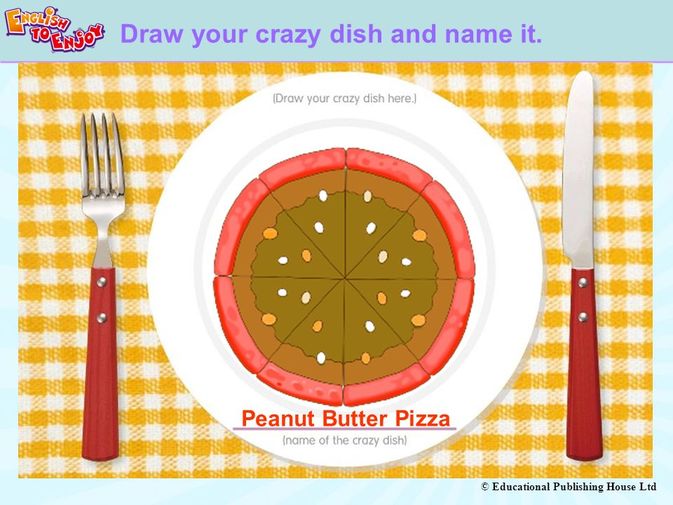 © Educational Publishing House Ltd Draw your crazy dish and name it. Peanut Butter Pizza