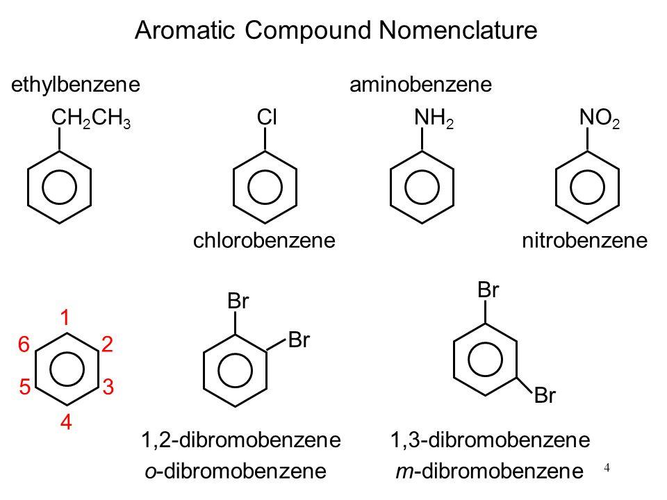 4 Aromatic Compound Nomenclature CH 2 CH 3 ethylbenzene Cl chlorobenzene NH 2 aminobenzene NO 2 nitrobenzene 1 2 3 4 5 6 Br 1,2-dibromobenzene Br 1,3-