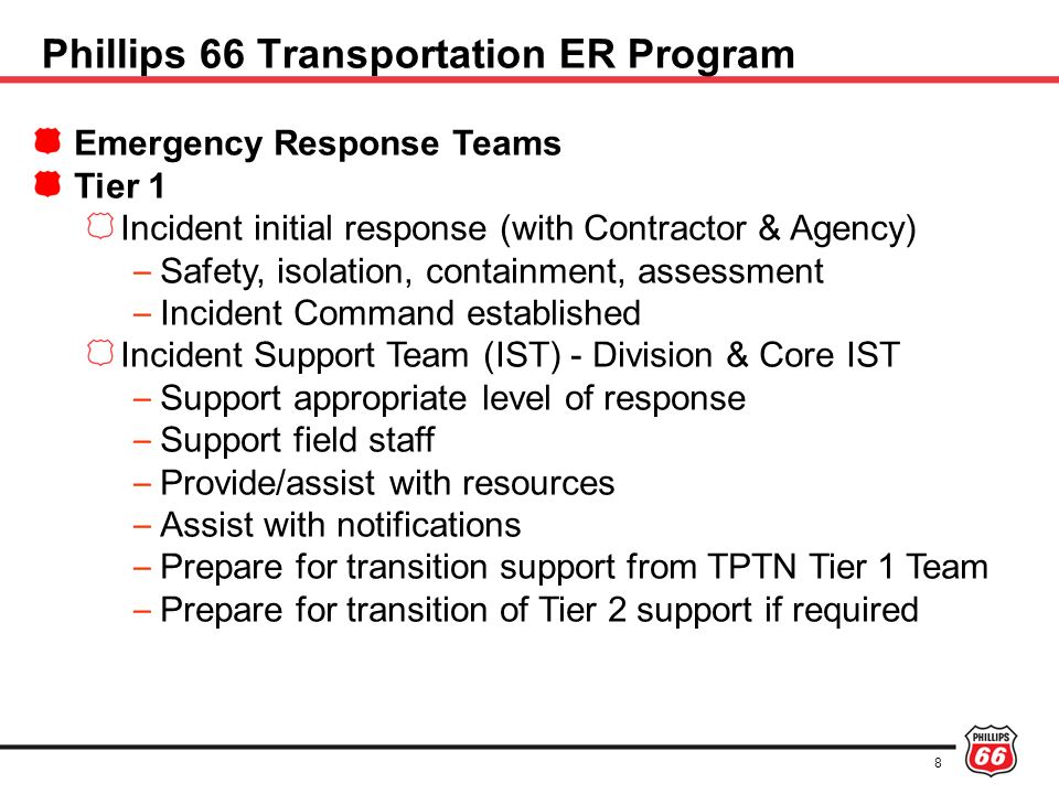 9 Incident Support Team - IST Support the Division Teams Provide technical and business related support as requested or required – Support staff – Eng & Projects (Integrity and Projects Personnel) – Logistics – HSE – Communications – etc Transition to Crisis Management Support Team (CMST) roles in the event of CMST activation Phillips 66 Transportation ER Program
