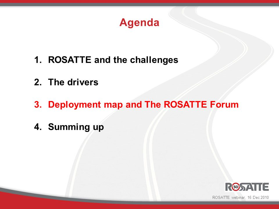 Deployment roadmap Main goals are to provide: a stepwise development path of the ROSATTE framework a common understanding of the steps forward, the possibility to follow-up ROSATTE implementation in time Used as a communication tool ROSATTE webinar, 16 Dec 2010