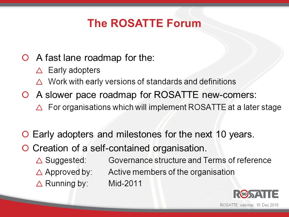 A fast lane roadmap for the: Early adopters Work with early versions of standards and definitions A slower pace roadmap for ROSATTE new-comers: For organisations which will implement ROSATTE at a later stage Early adopters and milestones for the next 10 years.