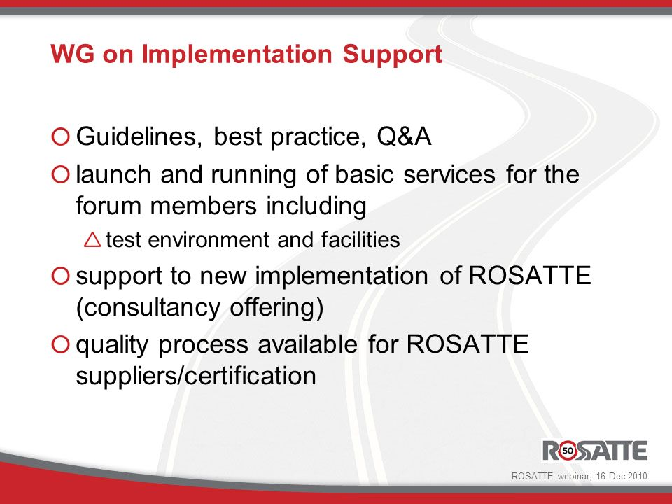 WG on Implementation Support Guidelines, best practice, Q&A launch and running of basic services for the forum members including test environment and facilities support to new implementation of ROSATTE (consultancy offering) quality process available for ROSATTE suppliers/certification ROSATTE webinar, 16 Dec 2010