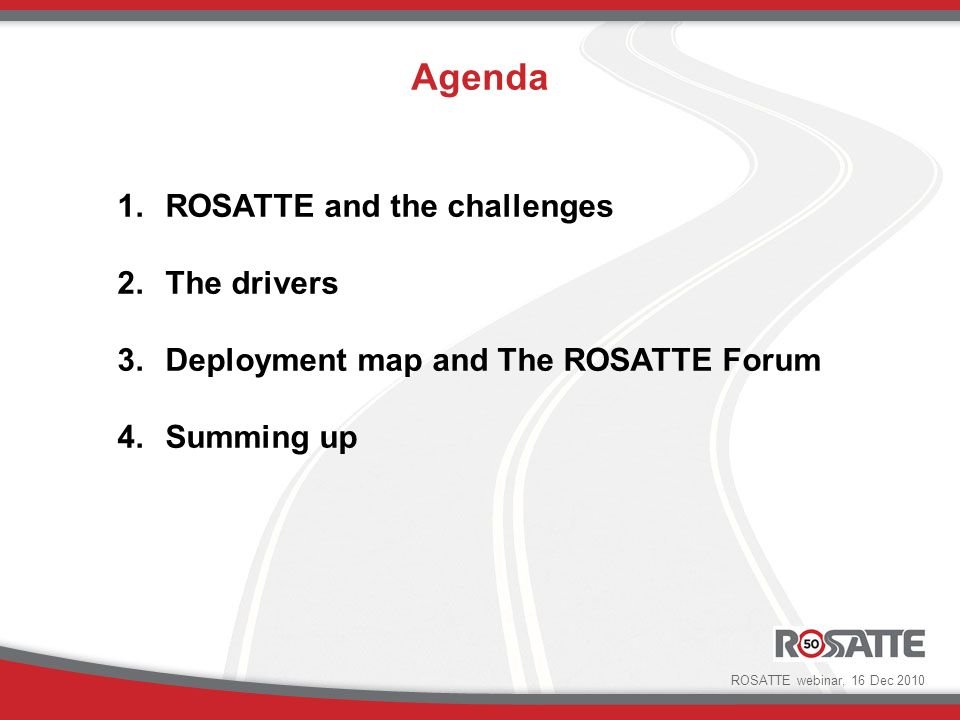 Agenda 1.ROSATTE and the challenges 2.The drivers 3.Deployment map and The ROSATTE Forum 4.Summing up ROSATTE webinar, 16 Dec 2010