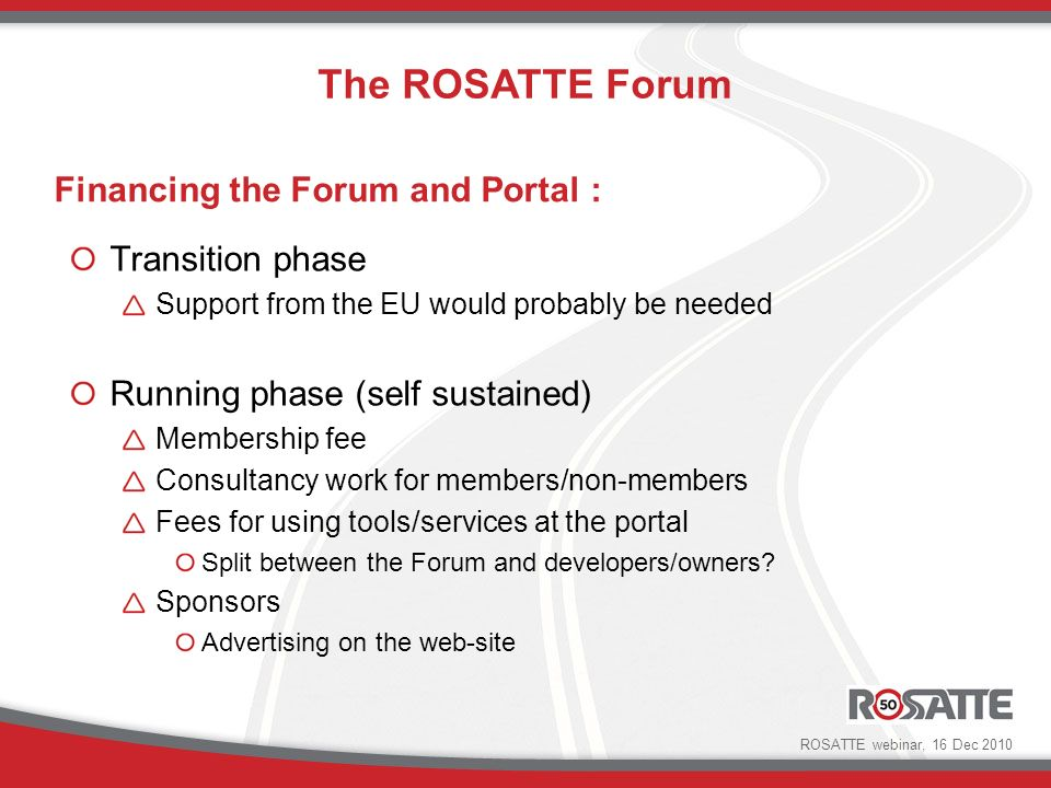 Financing the Forum and Portal : Transition phase Support from the EU would probably be needed Running phase (self sustained) Membership fee Consultancy work for members/non-members Fees for using tools/services at the portal Split between the Forum and developers/owners.